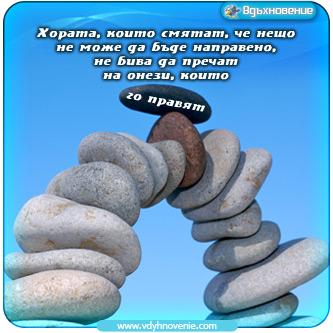 Хората, които смятат, че нещо не може да бъде направено, не бива да пречат на онези, които го правят!