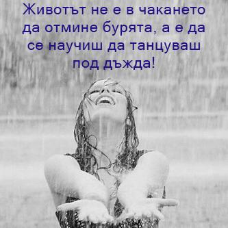 Животът не е в чакането да отмине бурята, а е да се научиш да танцуваш под дъжда!