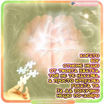 Когато Бог отнеме нещо от твоята хватка, той не те наказва, а просто изпразва ръката ти, за да получиш нещо по-добро