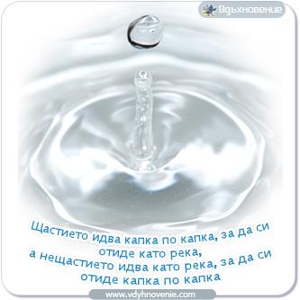Щастието идва капка по капка, за да си отиде като река, а нещастието идва като река, за да си отиде капка по капка