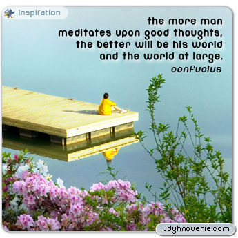 The more man meditates upon good thoughts, the better will be his world and the world at large - Confucius