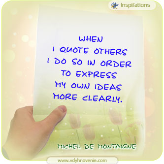 When I quote others  I do so in order  to express  my own ideas  more clearly - Michel de Montaigne