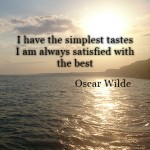I have the simplest tastes I am always satisfied with the best – Oscar Wilde