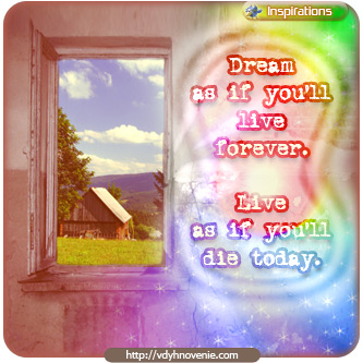 Dream as if you'll live forever. Live as if you'll die today – James Dean